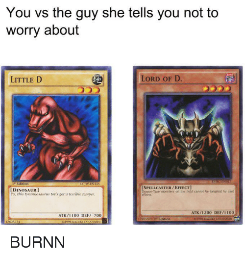 Terribler: You vs the guy she tells you not to  worry about  LORD OF D.  LITTLE D  PIEd  ISPELL CASTER EFFECT]  DINOSAUR  Dragon Type monsters on the field cannot be targeted by card  You, this tyrannosaurus tot's got a terrible temper.  effects  ATK /1200 DEFII 100  ATK/II00 DEFi 700  Edition  426  01996 KAZUKITAKANAS BURNN