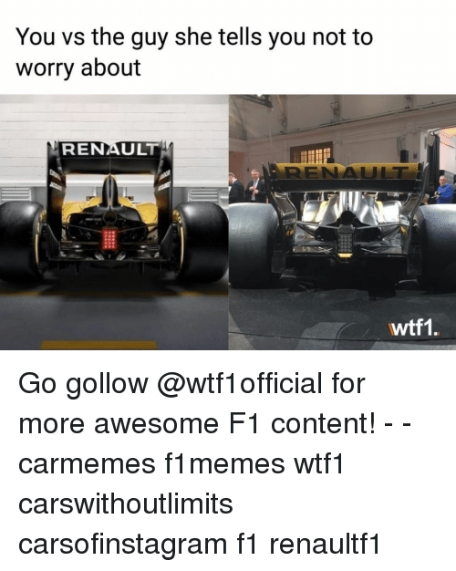 Awesomness: You vs the guy she tells you not to  worry about  RENAULT  wtf1 Go gollow @wtf1official for more awesome F1 content! - - carmemes f1memes wtf1 carswithoutlimits carsofinstagram f1 renaultf1