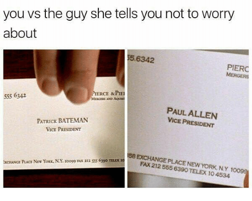 Dank Memes, Paul Allen, and Vice: you vs the guy she tells you not to worry  about  5.6342  PIERC  MERGERS  PIERCE &PIE  555 6342  PAUL ALLEN  VICE PRESIDENT  PATRICK BATEMAN  VICE PRESIDENT  58 EXCHANGE PLACE NEWYORK. NY 1009  FAX 212 555 6390 TELEX 104534  EXCHANGE  NiYos N. 999