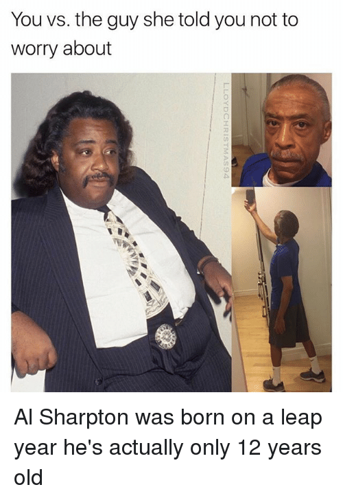 leap year: You vs. the guy she told you not to  worry about Al Sharpton was born on a leap year he's actually only 12 years old