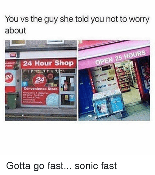 Going Fast: You vs the guy she told you not toworry  about  OPEN 25 HOURS  24 Hour Shop  up  ter Top  Convenience Store Gotta go fast... sonic fast