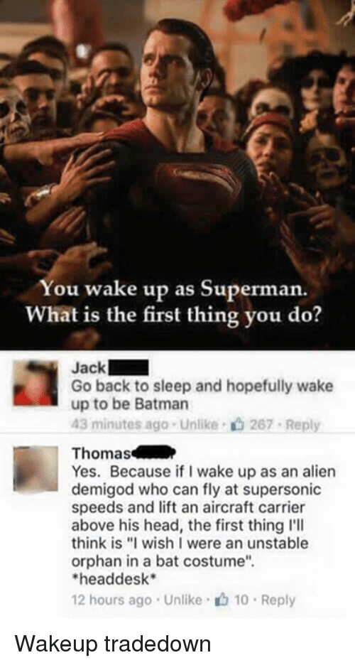 """Supermane: You wake up as Superman.  What is the first thing you do?  Jack  Go back to sleep and hopefully wake  up to be Batman  43 minutes ago . Unlike-c) 267-Reply  Thomas  Yes. Because if I wake up as an alien  demigod who can fly at supersonic  speeds and lift an aircraft carrier  above his head, the first thing l'll  think is """"I wish I were an unstable  orphan in a bat costume""""  headdesk*  12 hours ago . Unlike· 10 . Reply Wakeup tradedown"""