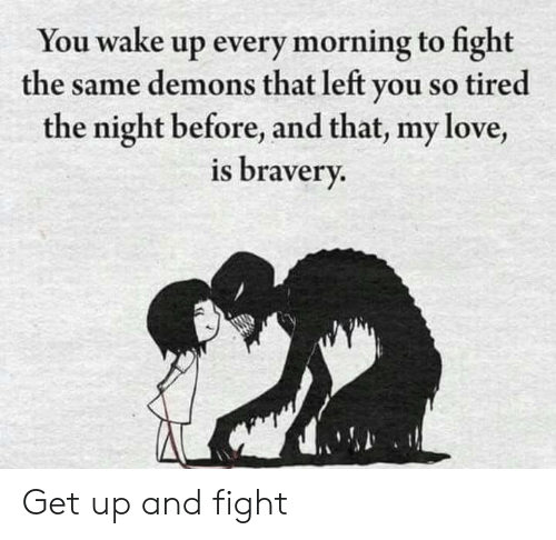 demons: You wake up every morning to fight  the same demons that left you so tired  the night before, and that, my love,  is bravery. Get up and fight
