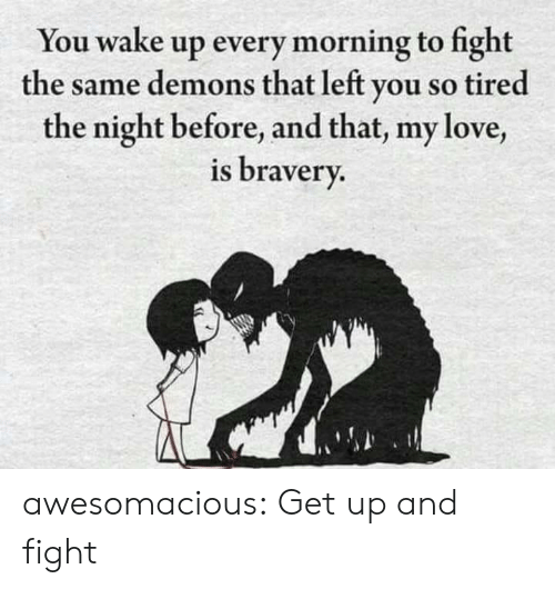 demons: You wake up every morning to fight  the same demons that left you so tired  the night before, and that, my love,  is bravery. awesomacious:  Get up and fight
