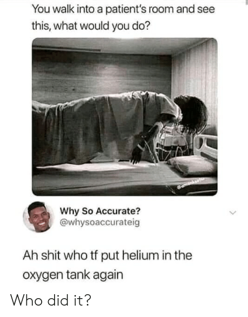So Accurate: You walk into a patient's room and see  this, what would you do?  Why So Accurate?  @whysoaccurateig  Ah shit who tf put helium in the  oxygen tank again Who did it?