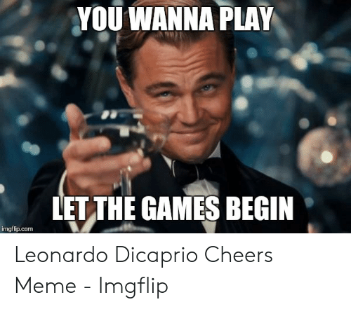 Dicaprio Cheers: YOU WANNA PLAY  LET THE GAMES BEGIN Leonardo Dicaprio Cheers Meme - Imgflip