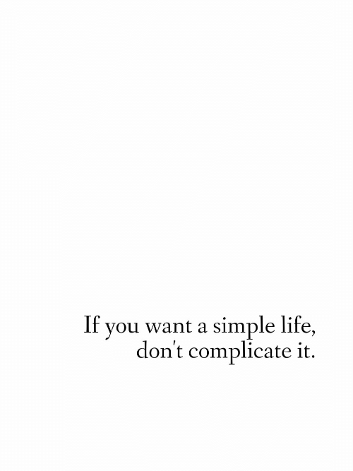 simple life: you want a simple life,  don't complicate it  If