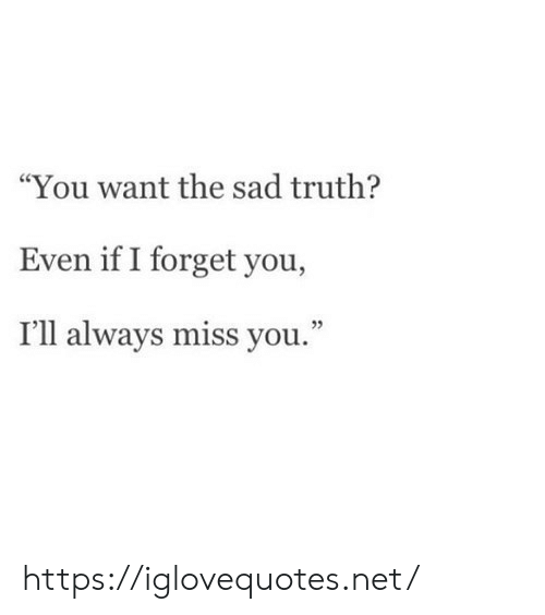 """forget you: """"You want the sad truth?  Even if I forget you,  I'll always miss you."""" https://iglovequotes.net/"""
