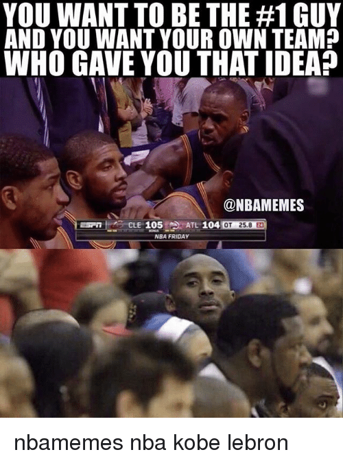 Basketball, Friday, and Nba: YOU WANT TO BE THE #1 GUY  AND YOU WANT YOUR OWN TEAM?  WHO GAVE YOU THAT IDEA?  @NBAMEMES  OT 25.8 24  NBA FRIDAY nbamemes nba kobe lebron