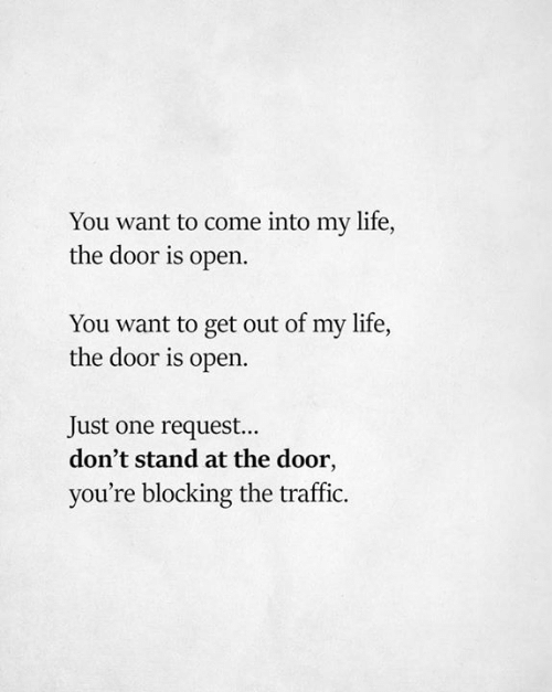Life, Traffic, and One: You want to come into my life,  the door is open.  You want to get out of my life,  the door is open  Just one request...  don't stand at the door,  you're blocking the traffic.