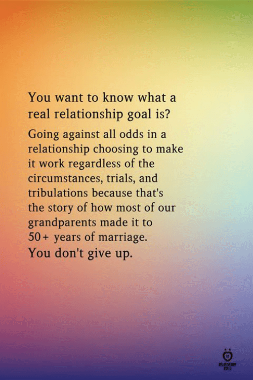 Marriage, Work, and Goal: You want to know what a  real relationship goal is?  Going against all odds in a  relationship choosing to make  it work regardless of the  circumstances, trials, and  tribulations because that's  the story of how most of our  grandparents made it to  50+ years of marriage.  You don't give up.  ROLES