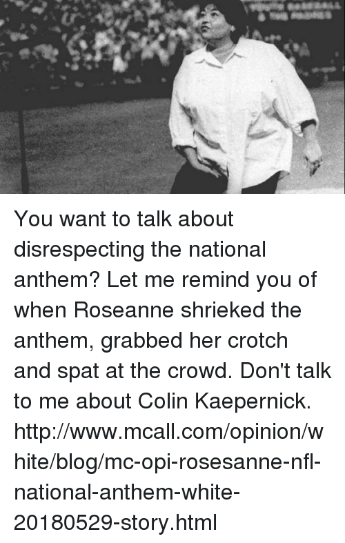 opi: You want to talk about disrespecting the national anthem? Let me remind you of when Roseanne shrieked the anthem, grabbed her crotch and spat at the crowd.   Don't talk to me about Colin Kaepernick.  http://www.mcall.com/opinion/white/blog/mc-opi-rosesanne-nfl-national-anthem-white-20180529-story.html