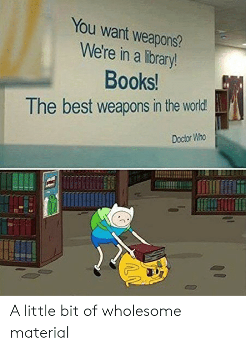 Books, Doctor, and Best: You want weapons?  We're in a library!  Books!  The best weapons in the world  Doctor Who A little bit of wholesome material