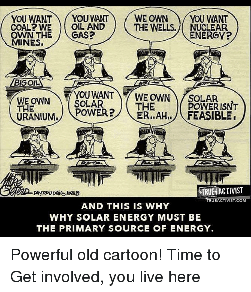 Old Cartoons: YOU WANT  YOU WANT WE OWN YOU WANT  COAL WE OIL AND  THE WELLS. NUCLEAR  ENERGY?  OWN THE  CAS?  MINES.  BIGOL  WE OWN  SOLAR  WE OWN SOLAR  THE  POWER ISNT  THE  POWER?  ER, AHI, FEASIBLE  URANIUM.  TRUE ACTIVIST  UEACTIVISTACO  AND THIS IS WHY  WHY SOLAR ENERGY MUST BE  THE PRIMARY SOURCE OF ENERGY. Powerful old cartoon!   Time to Get involved, you live here