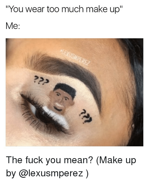 """Fuck You Meaning: """"You wear too much make up""""  Me The fuck you mean? (Make up by @lexusmperez )"""