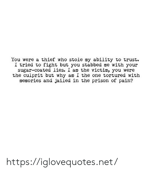 Ability: You were a thief who stoie my ability to trust  I tried to fight but you stabbed me with your  sugar-coated lies. I am the victim, you were  the culprit but why am I the one tortured with  memories and jailed in the prison of pain? https://iglovequotes.net/