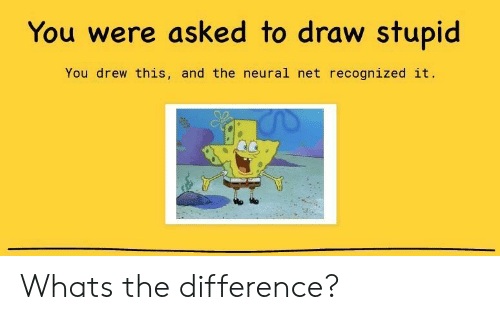 Neural: You were asked to draw stupid  You drew this, and the neural net recognized it. Whats the difference?