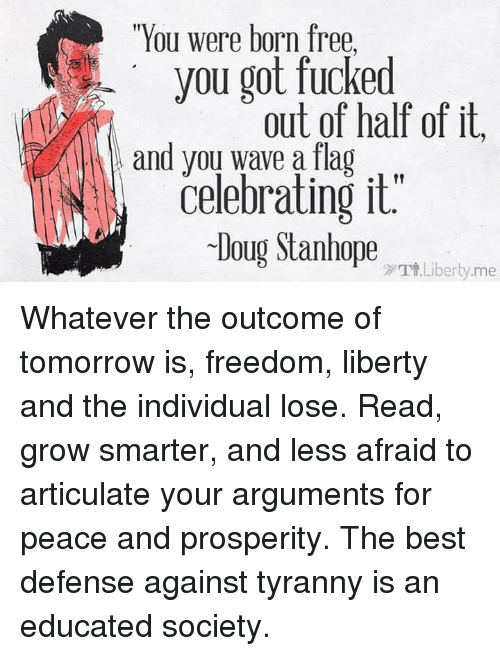 """Doug, Fucking, and Memes: """"You were born free,  you got fucked  out of half of it.  and you wave a flag  Celebrating it.  Doug Stanhope  Tt Liberty me Whatever the outcome of tomorrow is, freedom, liberty and the individual lose.  Read, grow smarter, and less afraid to articulate your arguments for peace and prosperity.  The best defense against tyranny is an educated society."""