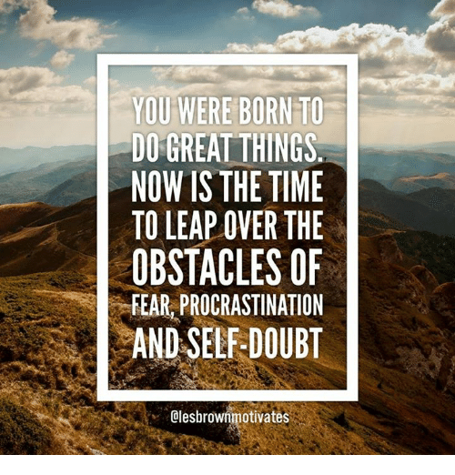 Procrastining: YOU WERE BORN TO  DO GREAT THINGS  NOW IS THE TIME  TO LEAP OVER THE  OBSTACLES OF  FEAR, PROCRASTINATION  AND SELF-DOUBT  Olesbrownmotivates