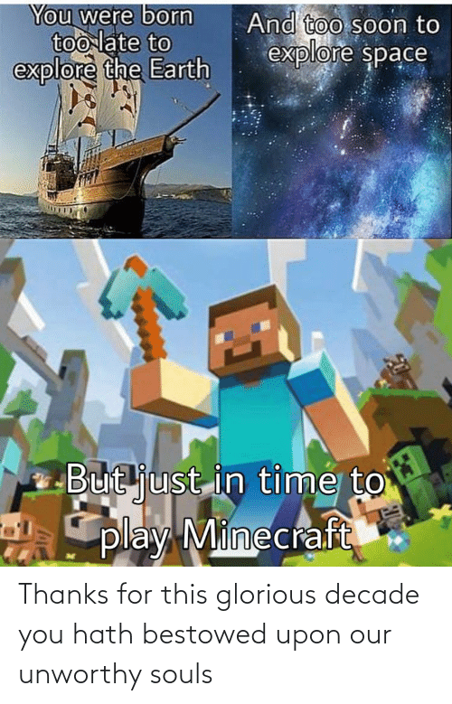 bestowed: You were born  too late to  explore the Earth  And too soon to  explore space  But just in time to  play Minecraft Thanks for this glorious decade you hath bestowed upon our unworthy souls