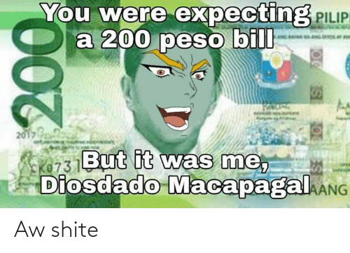 peso: You were expecting PILIP  a 200 peso bill  2017  But it was me,  Diosdado MacapagalkANG  00. Aw shite