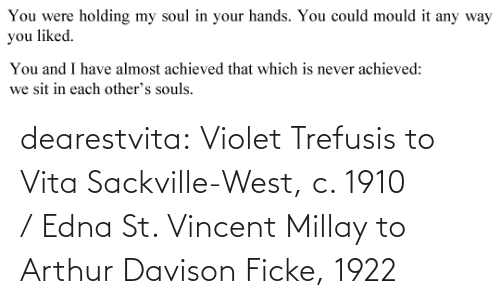 soul: You were  holding my soul in your hands. You could mould it any way  you liked.   You and I have almost achieved that which is never achieved:  we sit in each other's souls. dearestvita: Violet Trefusis to Vita Sackville-West, c. 1910  / Edna St. Vincent Millay to Arthur Davison Ficke, 1922