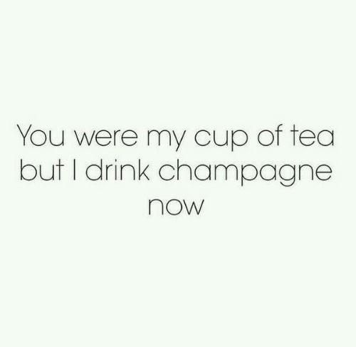 Champagne, Tea, and You: You were my cup of tea  but I drink champagne  now