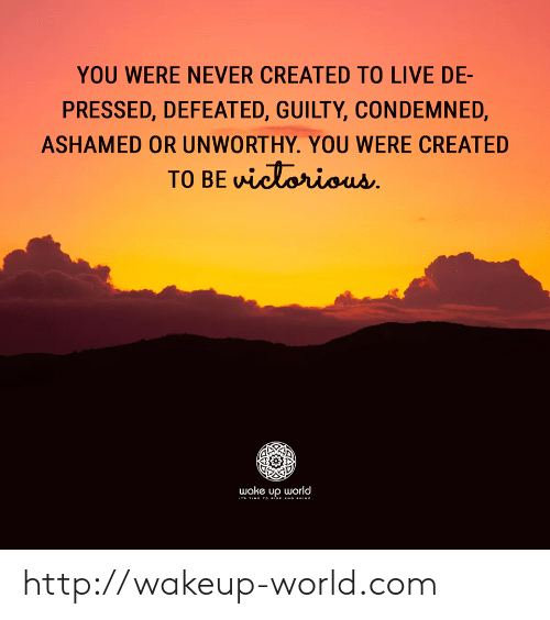 Http, Live, and Time: YOU WERE NEVER CREATED TO LIVE DE-  PRESSED, DEFEATED, GUILTY, CONDEMNED,  ASHAMED OR UNWORTHY. YOU WERE CREATED  TO BE victorious  wake up world  ITs TIME TO RISE AND SHINE http://wakeup-world.com