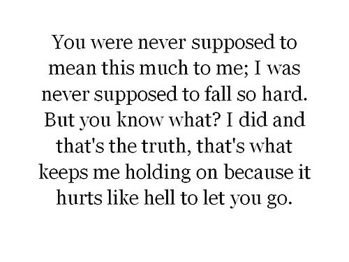 Fall, Mean, and Hell: You were never supposed to  mean this much to me; I was  never supposed to fall so hard.  But you know what? I did and  that's the truth, that's what  keeps me holding on because it  hurts like hell to let you go.