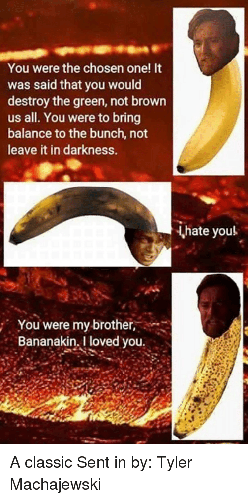 Lovedating: You were the chosen one! It  was said that you would  destroy the green, not brown  us all. You were to bring  balance to the bunch, not  leave it in darkness.  hate youl  You were my brother,  Bananakin, I loved you A classic Sent in by: Tyler Machajewski