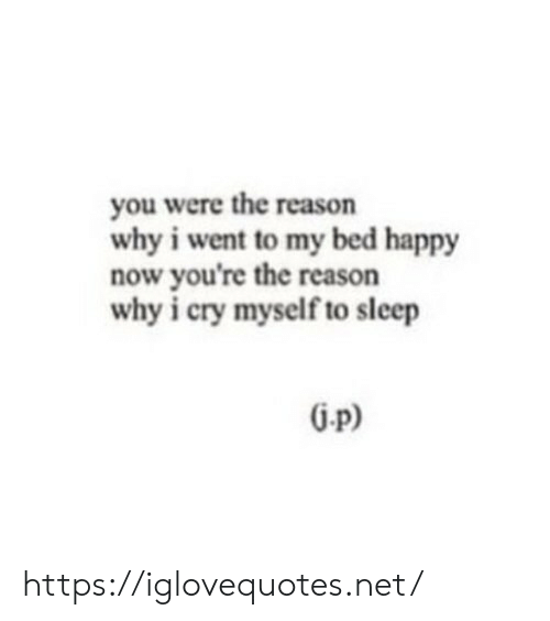 Happy, Reason, and Sleep: you were the reason  why i went to my bed happy  now you're the reason  why i cry myself to sleep  G-p) https://iglovequotes.net/