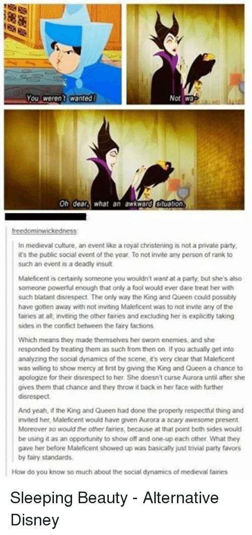 Throwes: You weren't wanted  Not Wa  On dear  what an awkward situation  In medieval culture, an event like a royal christening is not a private party,  it's the public social event of the year. To not invite any person of rank to  such an event is a deadly insult  Maleficent is certainly someone you wouldn't want at a party, but she's also  someone powerful enough that only a fool would ever dare treat her with  such blatant disrespect. The only way the King and Queen could possibly  have gotten away with not inviting Maleficent was to not invite any of the  faines at all, inviting the other fairies and excluding her is explicitly taking  sides in the conflict between the fairy factions  Which means they made themselves her sworn enemies, and she  responded by treating them as such from then on. If you actually get into  analyzing the social dynamics of the scene, it's very clear that Maleficent  was willing to show mercy at first by giving the King and Queen a chance to  apologize for their disrespect to her She doesn't curse Aurora until after she  gives them that chance and they throw it back in her face with further  disrespect.  And yeah, if the King and Queen had done the properly respectful thing and  invited her, Maleficent would have given Aurora a scary awesome present  Moreover so would the other fairies, because at that point both sides would  be using it as an opportunity to show off and one-up each other What they  gave her before Maleficent showed up was basically just trivial party favors  by fairy standards.  How do you know so much about the social dynamics of medieval faires Sleeping Beauty - Alternative Disney
