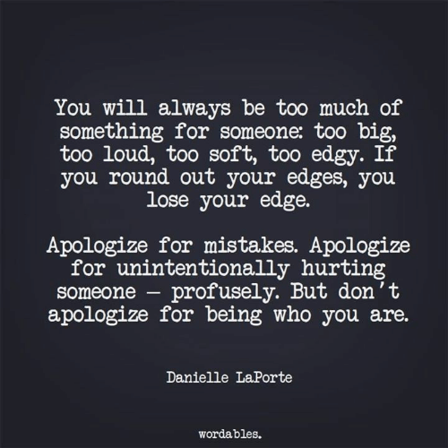 Too Much, Edgy, and Mistakes: You will always be too much of  something for someone: too b  too loud, too soft, too edgy. If  you round out your edges, you  lose your edge.  Apologize for mistakes. Apologize  for unintentionally hurting  someone - profusely. But don't  apologize for being who you are.  Danielle LaPorte  wordables.