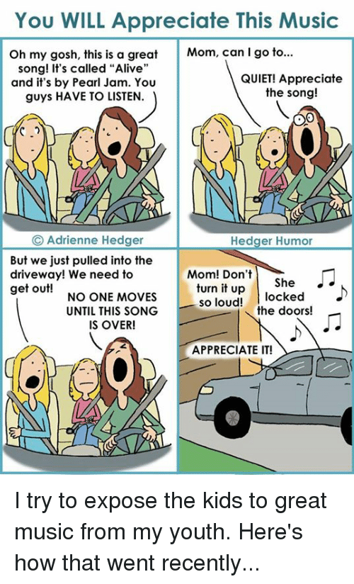"""Exposion: You WILL Appreciate This Music  Oh my gosh, this is a great  Mom, can I go to...  song! It's called """"Alive""""  QUIET! Appreciate  and it's by Pearl Jam. You  the song!  guys HAVE TO LISTEN.  Adrienne Hedger  Hedger Humor  But we just pulled into the  Mom! Don't  driveway! We need to  turn it She  up  locked  get out!  NO ONE MOVES  so loud!  the doors!  UNTIL THIS SONG  IS OVER!  APPRECIATE IT! I try to expose the kids to great music from my youth. Here's how that went recently..."""