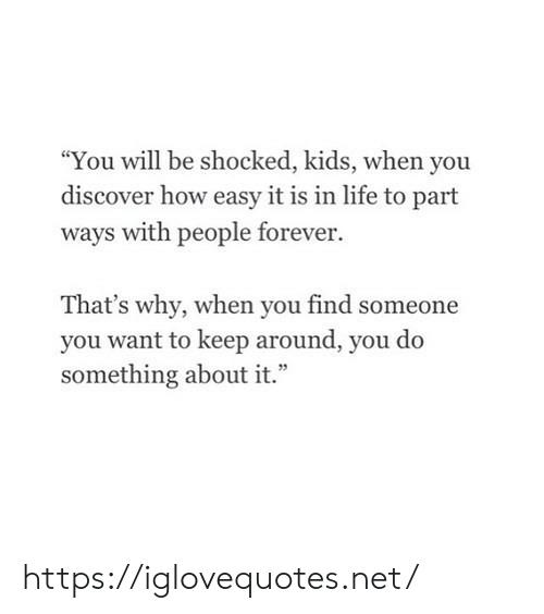"Life, Discover, and Forever: You will be shocked, kids, when you  discover how easy it is in life to part  ways with people forever.  That's why, when you find someone  you want to keep around, you do  something about it."" https://iglovequotes.net/"