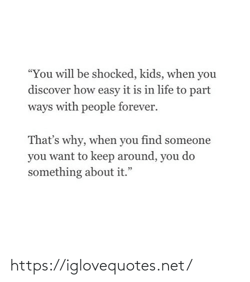 "You Do: ""You will be shocked, kids, when you  discover how easy it is in life to part  ways with people forever.  That's why, when you find someone  you want to keep around, you do  something about it."" https://iglovequotes.net/"