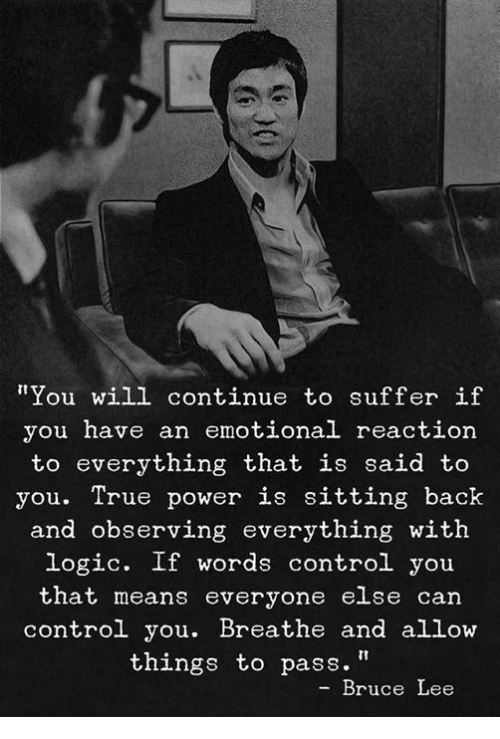 "Logic, True, and Control: ""You will continue to suffer if  you have an emotional reaction  to everything that is said to  you. True power is sitting back  and observing everything with  logic. If words control you  that means everyone else can  control you. Breathe and allow  things to pass.""  Bruce Lee"