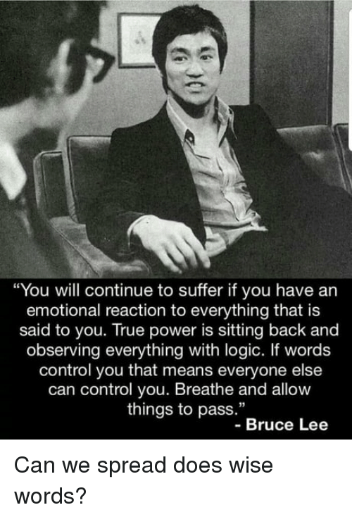 "Logic, True, and Control: ""You will continue to suffer if you have an  emotional reaction to everything that is  said to you. True power is sitting back and  observing everything with logic. If words  control you that means everyone else  can control you. Breathe and allow  things to pass.""  -Bruce Lee Can we spread does wise words?"