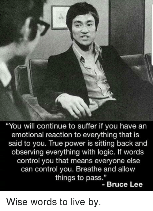 "Logic, True, and Control: ""You will continue to suffer if you have an  emotional reaction to everything that is  said to you. True power is sitting back and  observing everything with logic. If words  control you that means everyone else  can control you. Breathe and allow  things to pass.""  -Bruce Lee Wise words to live by."