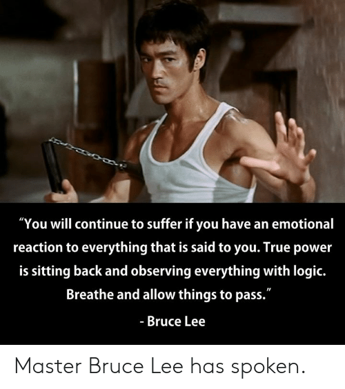 """Dank, Logic, and True: """"You will continue to suffer if you have an emotional  reaction to everything that is said to you. True power  is sitting back and observing everything with logic.  Breathe and allow things to pass.""""  - Bruce Lee Master Bruce Lee has spoken."""