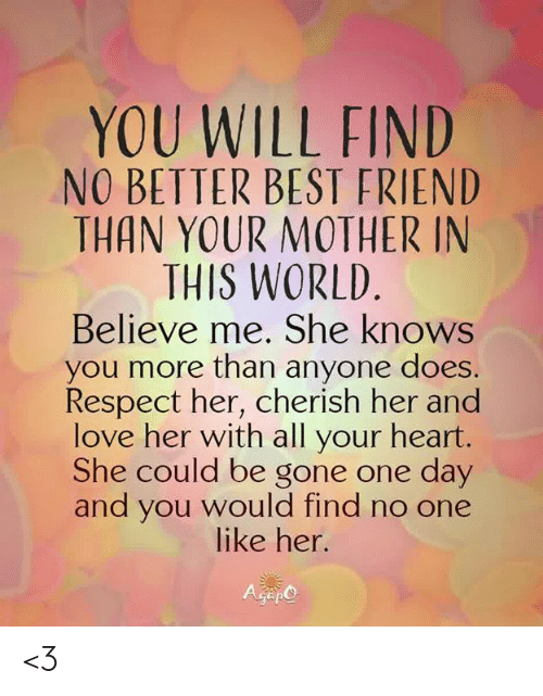 one day: YOU WILL FIND  NO BETTER BEST FRIEND  THAN YOUR MOTHER IN  THIS WORLD  Believe me. She knows  you more than anyone does.  Respect her, cherish her and  love her with all your heart.  She could be gone one day  and you would find no one  like her.  Gep <3
