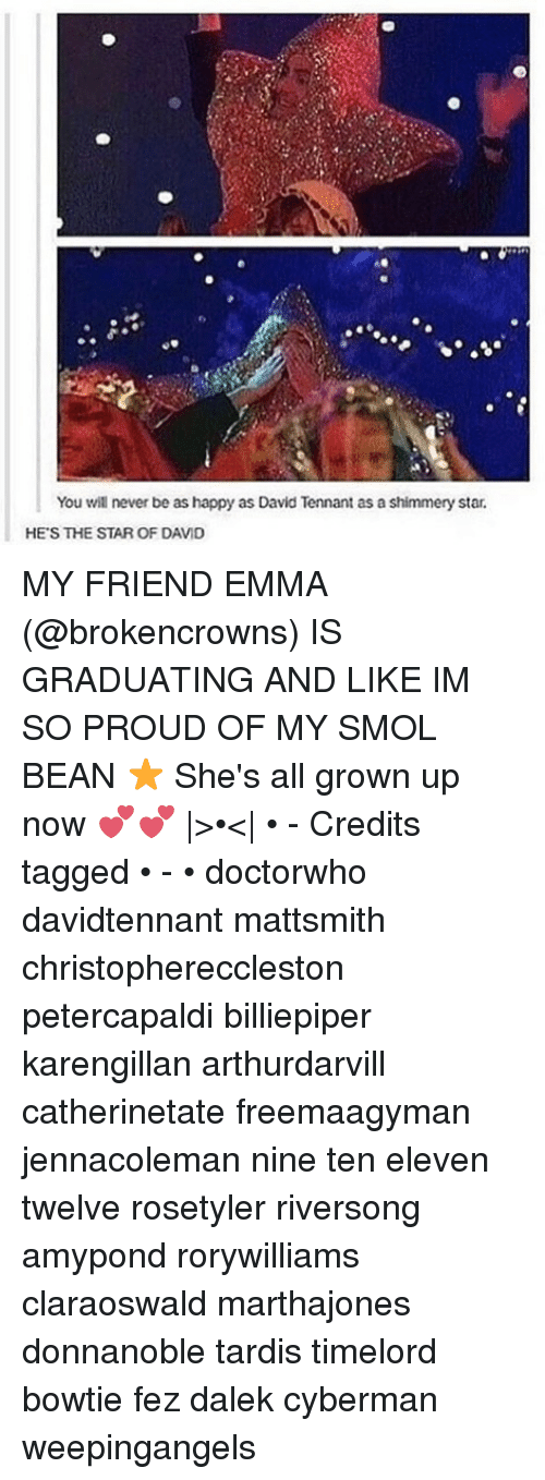 tennant: You will never be as happy as David Tennant as a shimmery star.  HE'S THE STAR OF DAVID MY FRIEND EMMA (@brokencrowns) IS GRADUATING AND LIKE IM SO PROUD OF MY SMOL BEAN ⭐️ She's all grown up now 💕💕 |>•<| • - Credits tagged • - • doctorwho davidtennant mattsmith christophereccleston petercapaldi billiepiper karengillan arthurdarvill catherinetate freemaagyman jennacoleman nine ten eleven twelve rosetyler riversong amypond rorywilliams claraoswald marthajones donnanoble tardis timelord bowtie fez dalek cyberman weepingangels