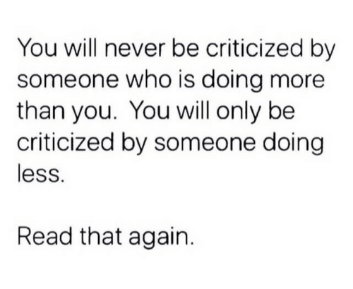 Never, Who, and Will: You will never be criticized by  someone who is doing more  than you. You will only be  criticized by someone doing  less.  Read that again.