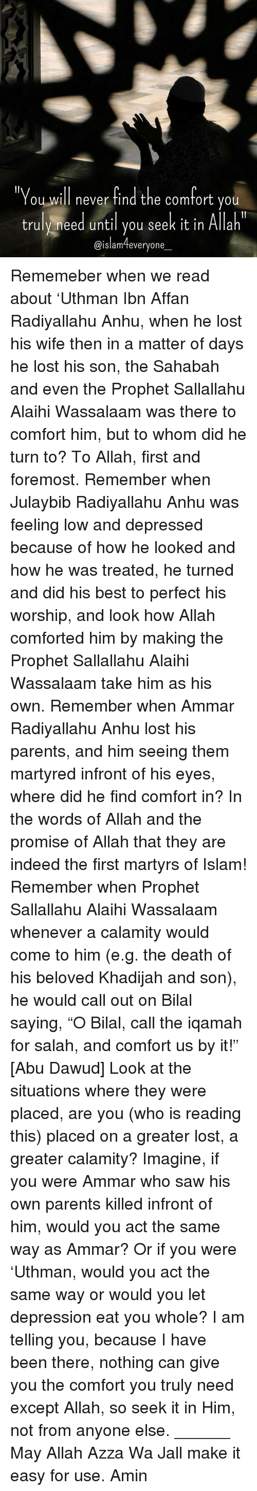 "Memes, Indeed, and The Prophet: ""You will never find the comfort you  truly need until you seek it in Allah  @islam everyone Rememeber when we read about 'Uthman Ibn Affan Radiyallahu Anhu, when he lost his wife then in a matter of days he lost his son, the Sahabah and even the Prophet Sallallahu Alaihi Wassalaam was there to comfort him, but to whom did he turn to? To Allah, first and foremost. Remember when Julaybib Radiyallahu Anhu was feeling low and depressed because of how he looked and how he was treated, he turned and did his best to perfect his worship, and look how Allah comforted him by making the Prophet Sallallahu Alaihi Wassalaam take him as his own. Remember when Ammar Radiyallahu Anhu lost his parents, and him seeing them martyred infront of his eyes, where did he find comfort in? In the words of Allah and the promise of Allah that they are indeed the first martyrs of Islam! Remember when Prophet Sallallahu Alaihi Wassalaam whenever a calamity would come to him (e.g. the death of his beloved Khadijah and son), he would call out on Bilal saying, ""O Bilal, call the iqamah for salah, and comfort us by it!"" [Abu Dawud] Look at the situations where they were placed, are you (who is reading this) placed on a greater lost, a greater calamity? Imagine, if you were Ammar who saw his own parents killed infront of him, would you act the same way as Ammar? Or if you were 'Uthman, would you act the same way or would you let depression eat you whole? I am telling you, because I have been there, nothing can give you the comfort you truly need except Allah, so seek it in Him, not from anyone else. ______ May Allah Azza Wa Jall make it easy for use. Amin"