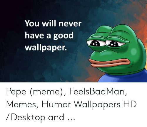 You Will Never Have A Good Wallpaper Pepe Meme Feelsbadman