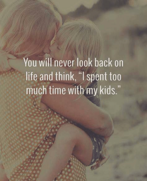 "Life, Memes, and Too Much: You will never look back on  life and think, ""l spent too  much time with my kids."""
