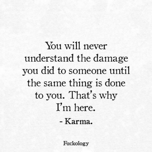 Karma, Never, and Why: You will never  understand the damage  you did to someone until  the same thing is done  to you. That's why  I'm here  - Karma.  Fuckology