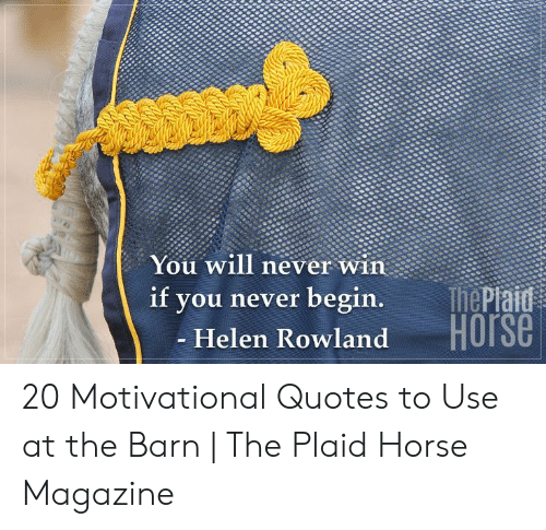 Horse, Quotes, and Never: You will never win  ThePiaid  Horse  if  you never begin.  - Helen Rowland 20 Motivational Quotes to Use at the Barn | The Plaid Horse Magazine