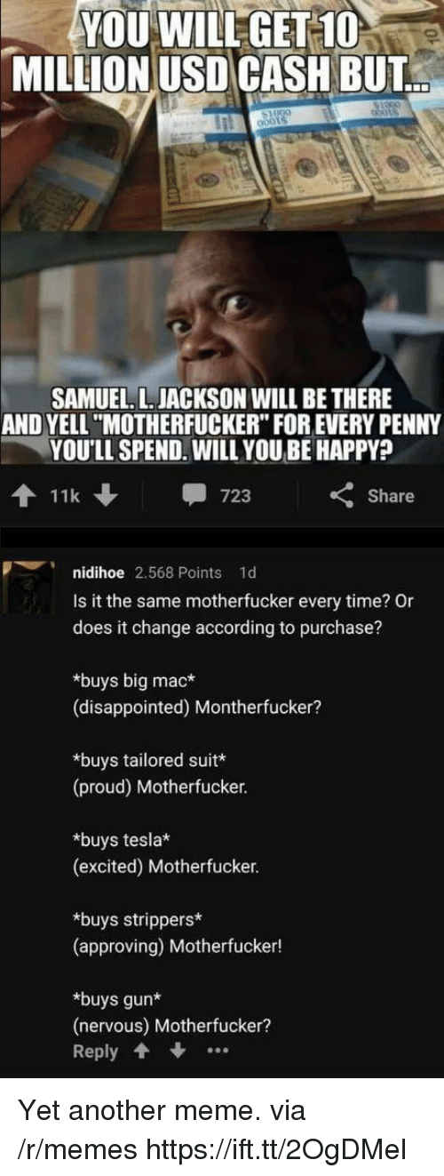 """Disappointed, Meme, and Memes: YOU WILLGET 10  MILLION USD CASH BUT  SAMUEL. L. JACKSON WILL BE THERE  AND YELL """"MOTHERFUCKER"""" FOR EVERY PENNY  YOU'LL SPEND. WILL YOU BE HAPPY?  11k  -723  くShare  nidihoe 2,568 Points 1d  Is it the same motherfucker every time? Or  does it change according to purchase?  *buys big mac*  (disappointed) Montherfucker?  *buys tailored suit  (proud) Motherfucker.  *buys tesla  (excited) Motherfucker  *buys strippers*  (approving) Motherfucker!  *buys gun*  (nervous) Motherfucker?  Reply Yet another meme. via /r/memes https://ift.tt/2OgDMel"""