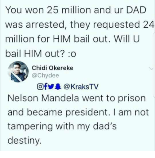 tampering: You won 25 million and ur DAD  was arrested, they requested 24  million for HIM bail out. Will U  bail HIM out? :o  Chidi Okereke  @chydee  Ofy&@KraksTV  Nelson Mandela went to prison  and became president. I am not  tampering with my dad's  destiny.